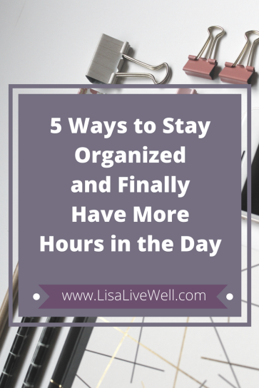 Stay organized and finally have more hours in the day, LisaLiveWell.com, calendar blocking, better list making, How to stay organized
